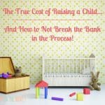 The True Cost of Raising a Child (and How to Not Break the Bank in the Process!)
