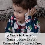 5 Ways to Use Your Smartphone to Stay Connected To Loved Ones