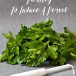 How To Use Parsley to Induce A Period